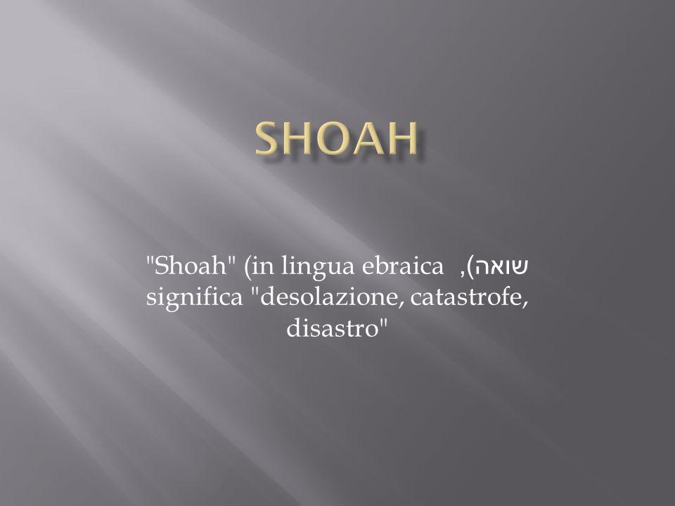 SHOAH Shoah (in lingua ebraica שואה), significa desolazione, catastrofe, disastro