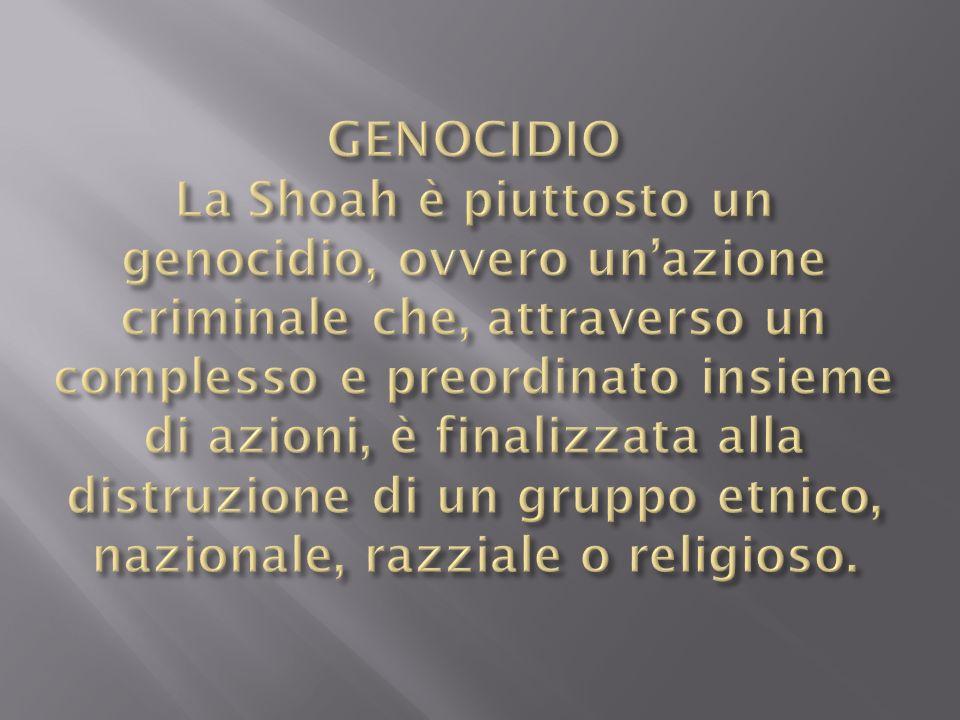 GENOCIDIO La Shoah è piuttosto un genocidio, ovvero un'azione criminale che, attraverso un complesso e preordinato insieme di azioni, è finalizzata alla distruzione di un gruppo etnico, nazionale, razziale o religioso.