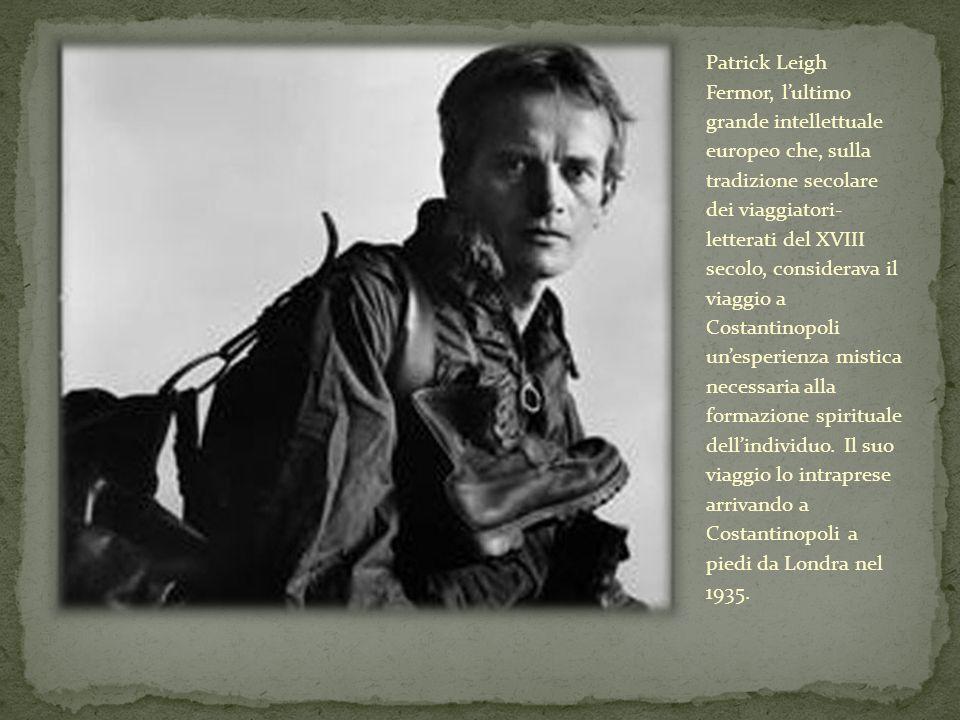 Patrick Leigh Fermor, l'ultimo grande intellettuale europeo che, sulla tradizione secolare dei viaggiatori- letterati del XVIII secolo, considerava il viaggio a Costantinopoli un'esperienza mistica necessaria alla formazione spirituale dell'individuo.