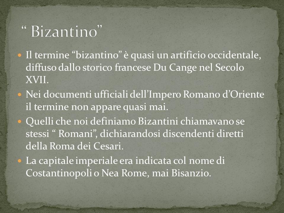 Bizantino Il termine bizantino è quasi un artificio occidentale, diffuso dallo storico francese Du Cange nel Secolo XVII.