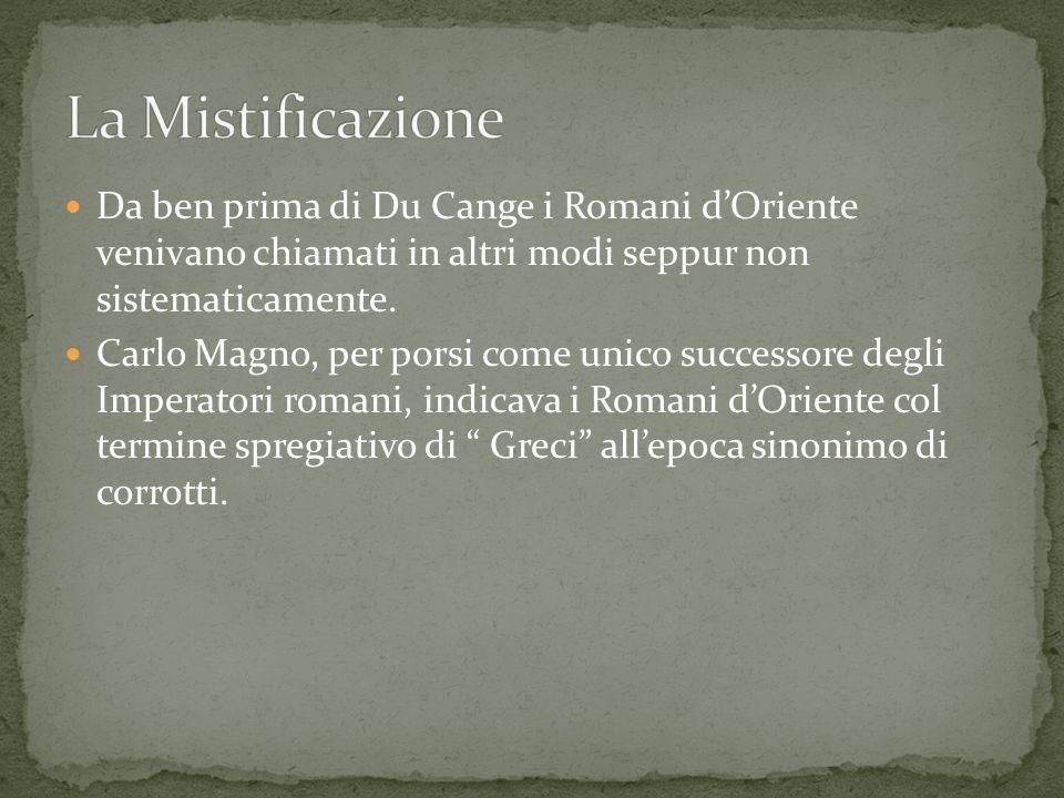 La Mistificazione Da ben prima di Du Cange i Romani d'Oriente venivano chiamati in altri modi seppur non sistematicamente.