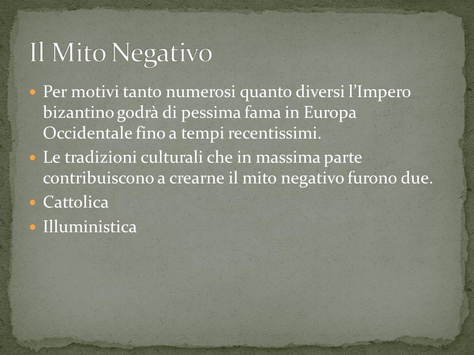 Il Mito Negativo Per motivi tanto numerosi quanto diversi l'Impero bizantino godrà di pessima fama in Europa Occidentale fino a tempi recentissimi.