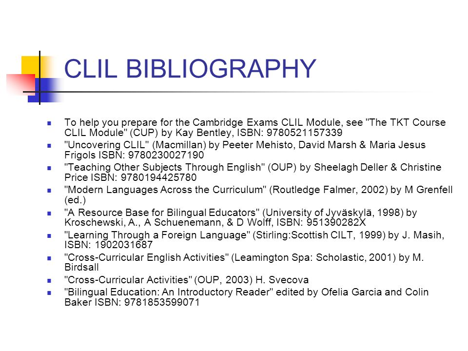 CLIL BIBLIOGRAPHY To help you prepare for the Cambridge Exams CLIL Module, see The TKT Course CLIL Module (CUP) by Kay Bentley, ISBN: 9780521157339.