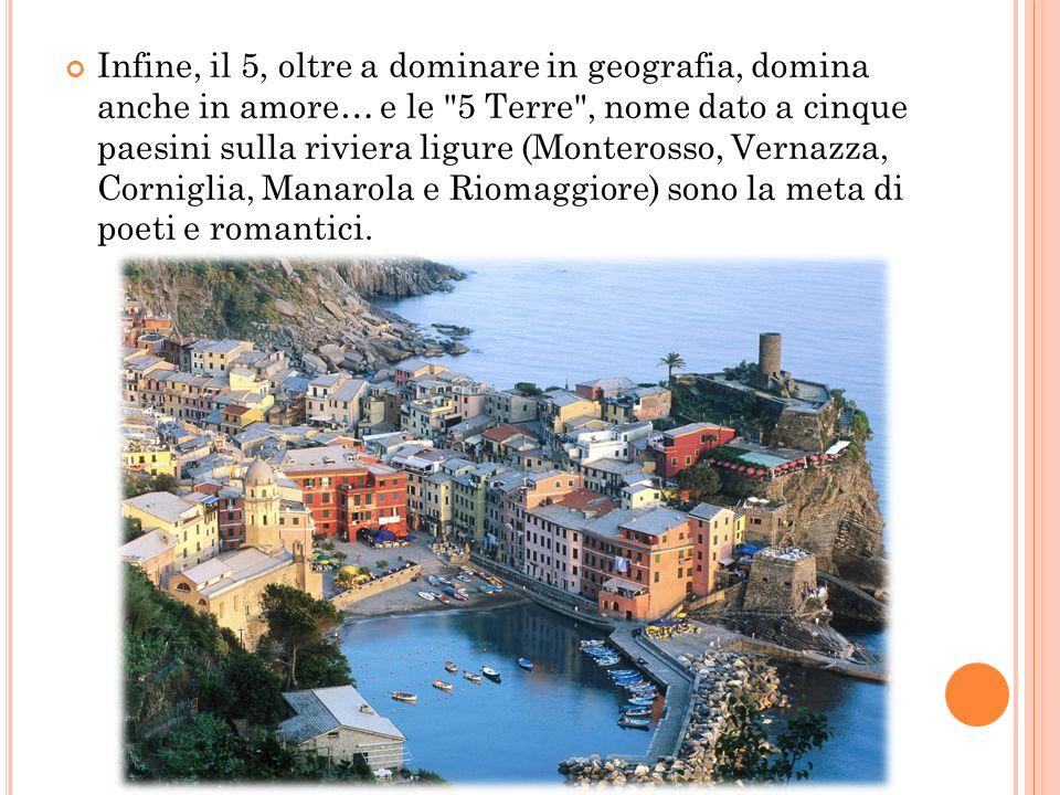 Infine, il 5, oltre a dominare in geografia, domina anche in amore… e le 5 Terre , nome dato a cinque paesini sulla riviera ligure (Monterosso, Vernazza, Corniglia, Manarola e Riomaggiore) sono la meta di poeti e romantici.