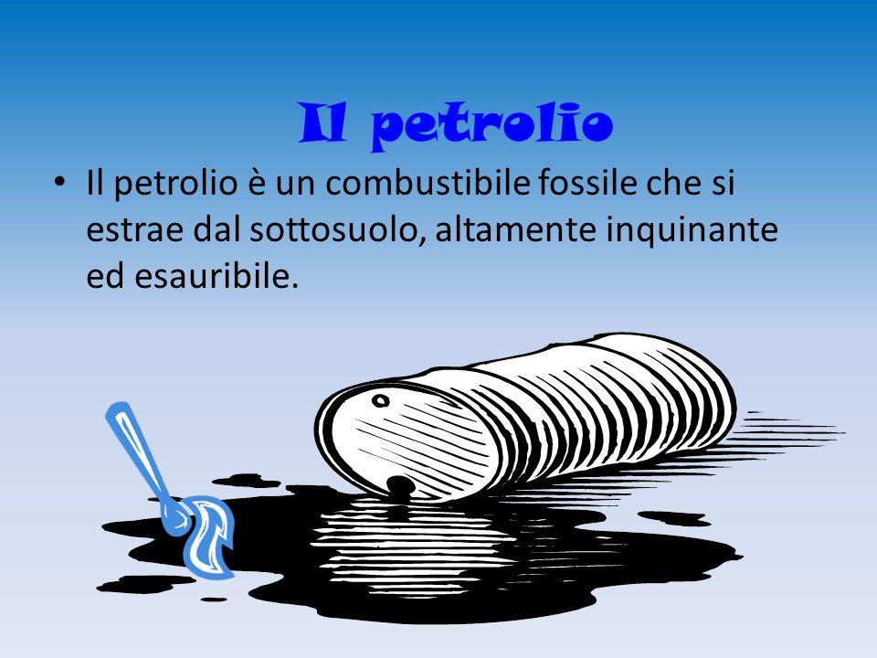 Il petrolio Il petrolio è un combustibile fossile che si estrae dal sottosuolo, altamente inquinante ed esauribile.