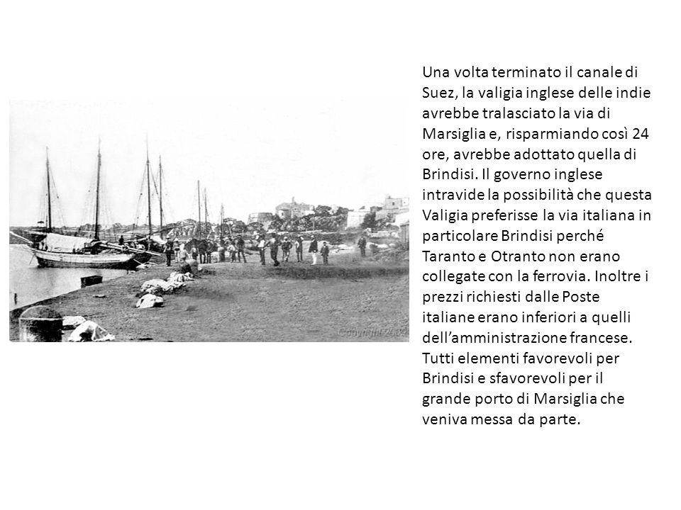 Una volta terminato il canale di Suez, la valigia inglese delle indie avrebbe tralasciato la via di Marsiglia e, risparmiando così 24 ore, avrebbe adottato quella di Brindisi.