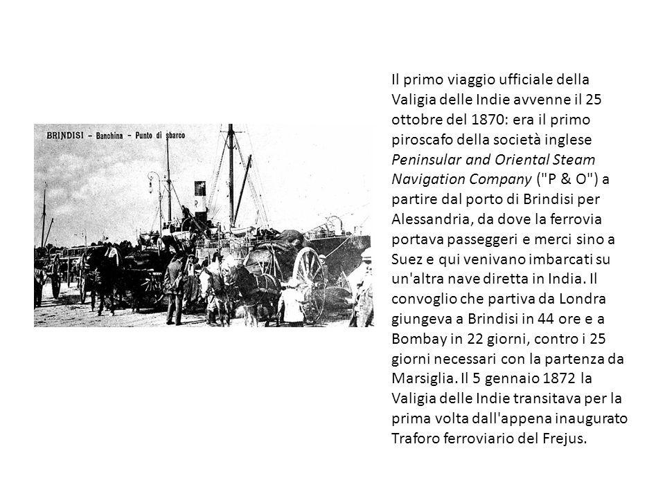 Il primo viaggio ufficiale della Valigia delle Indie avvenne il 25 ottobre del 1870: era il primo piroscafo della società inglese Peninsular and Oriental Steam Navigation Company ( P & O ) a partire dal porto di Brindisi per Alessandria, da dove la ferrovia portava passeggeri e merci sino a Suez e qui venivano imbarcati su un altra nave diretta in India.