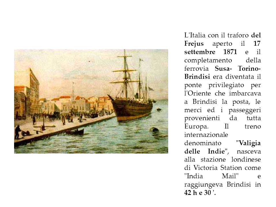 L Italia con il traforo del Frejus aperto il 17 settembre 1871 e il completamento della ferrovia Susa- Torino- Brindisi era diventata il ponte privilegiato per l Oriente che imbarcava a Brindisi la posta, le merci ed i passeggeri provenienti da tutta Europa.