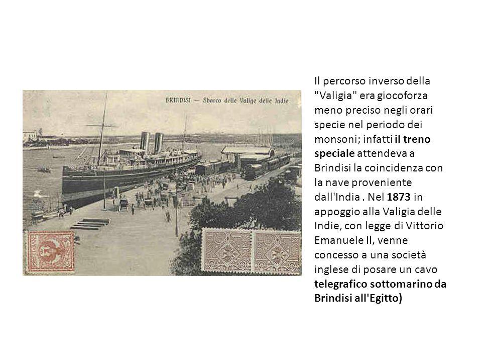 Il percorso inverso della Valigia era giocoforza meno preciso negli orari specie nel periodo dei monsoni; infatti il treno speciale attendeva a Brindisi la coincidenza con la nave proveniente dall India .