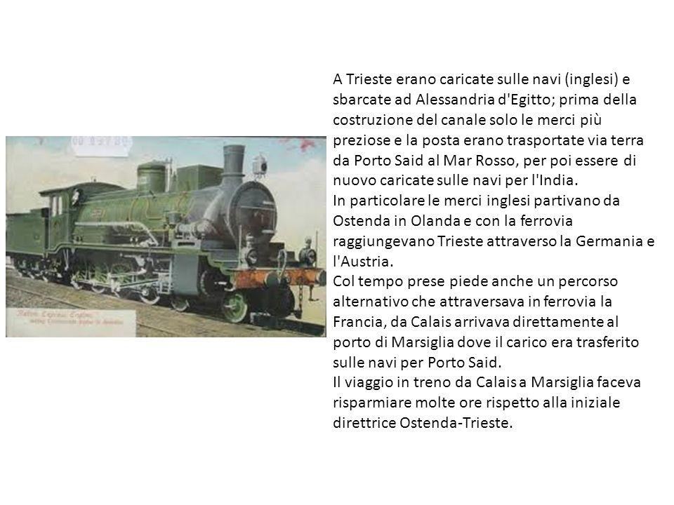 A Trieste erano caricate sulle navi (inglesi) e sbarcate ad Alessandria d Egitto; prima della costruzione del canale solo le merci più preziose e la posta erano trasportate via terra da Porto Said al Mar Rosso, per poi essere di nuovo caricate sulle navi per l India.