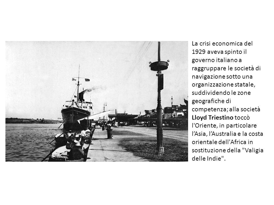 La crisi economica del 1929 aveva spinto il governo italiano a raggruppare le società di navigazione sotto una organizzazione statale, suddividendo le zone geografiche di competenza; alla società Lloyd Triestino toccò l Oriente, in particolare l'Asia, l'Australia e la costa orientale dell Africa in sostituzione della Valigia delle Indie .
