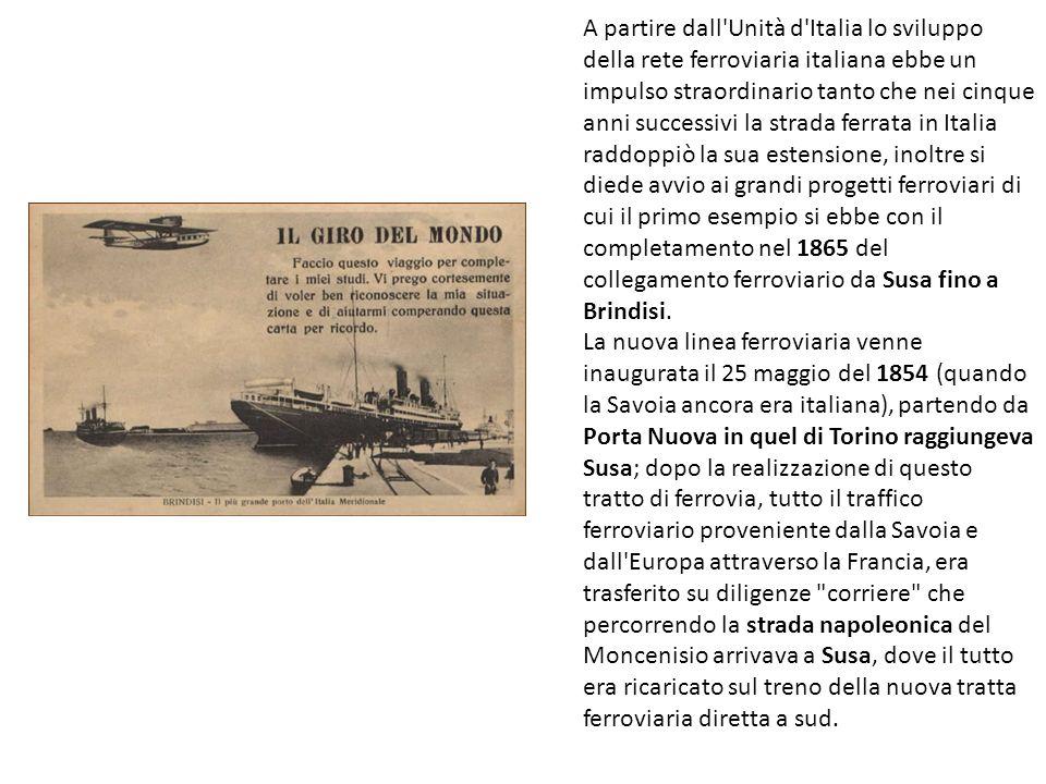 A partire dall Unità d Italia lo sviluppo della rete ferroviaria italiana ebbe un impulso straordinario tanto che nei cinque anni successivi la strada ferrata in Italia raddoppiò la sua estensione, inoltre si diede avvio ai grandi progetti ferroviari di cui il primo esempio si ebbe con il completamento nel 1865 del collegamento ferroviario da Susa fino a Brindisi.