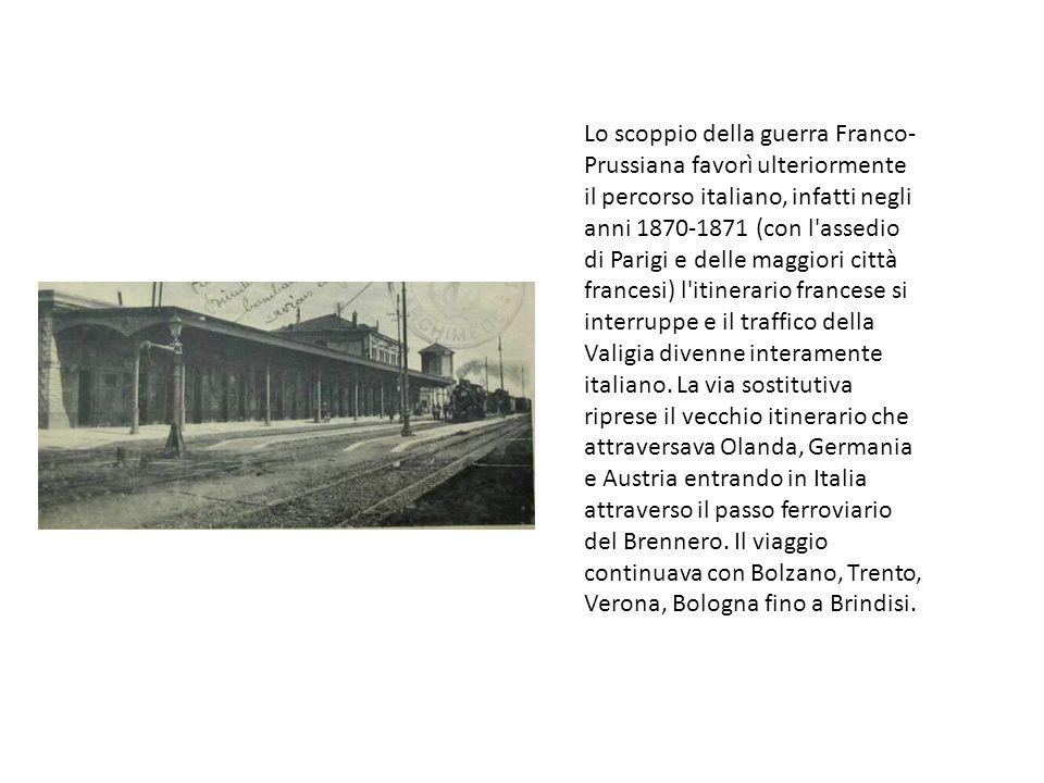 Lo scoppio della guerra Franco-Prussiana favorì ulteriormente il percorso italiano, infatti negli anni 1870-1871 (con l assedio di Parigi e delle maggiori città francesi) l itinerario francese si interruppe e il traffico della Valigia divenne interamente italiano.