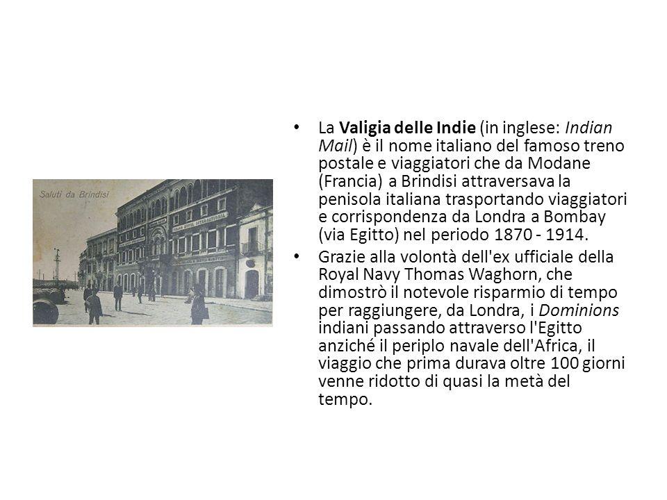La Valigia delle Indie (in inglese: Indian Mail) è il nome italiano del famoso treno postale e viaggiatori che da Modane (Francia) a Brindisi attraversava la penisola italiana trasportando viaggiatori e corrispondenza da Londra a Bombay (via Egitto) nel periodo 1870 - 1914.