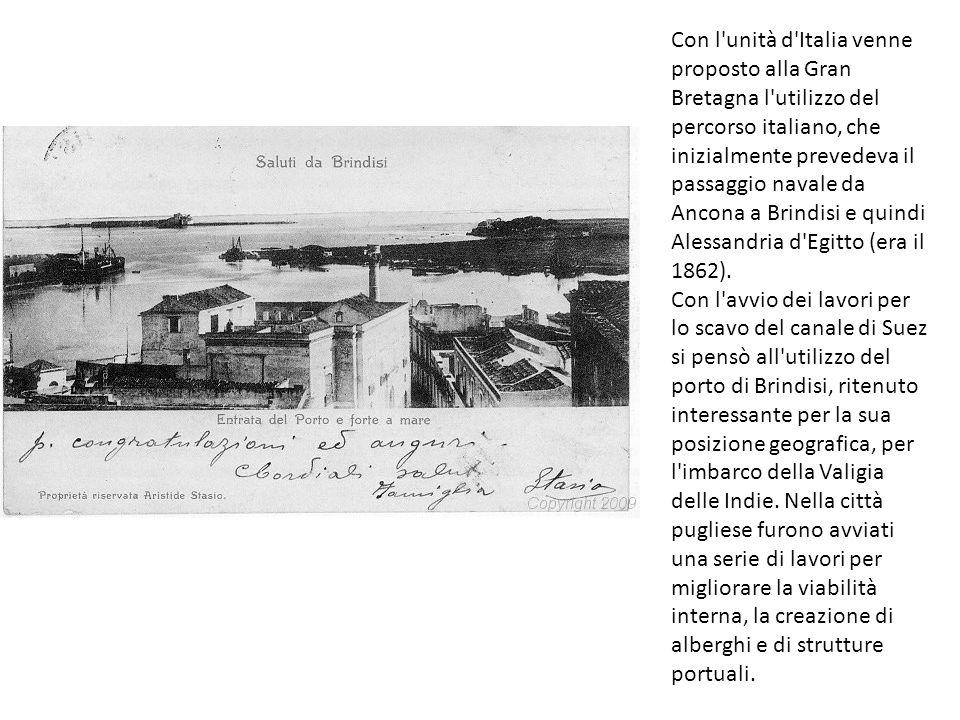 Con l unità d Italia venne proposto alla Gran Bretagna l utilizzo del percorso italiano, che inizialmente prevedeva il passaggio navale da Ancona a Brindisi e quindi Alessandria d Egitto (era il 1862).