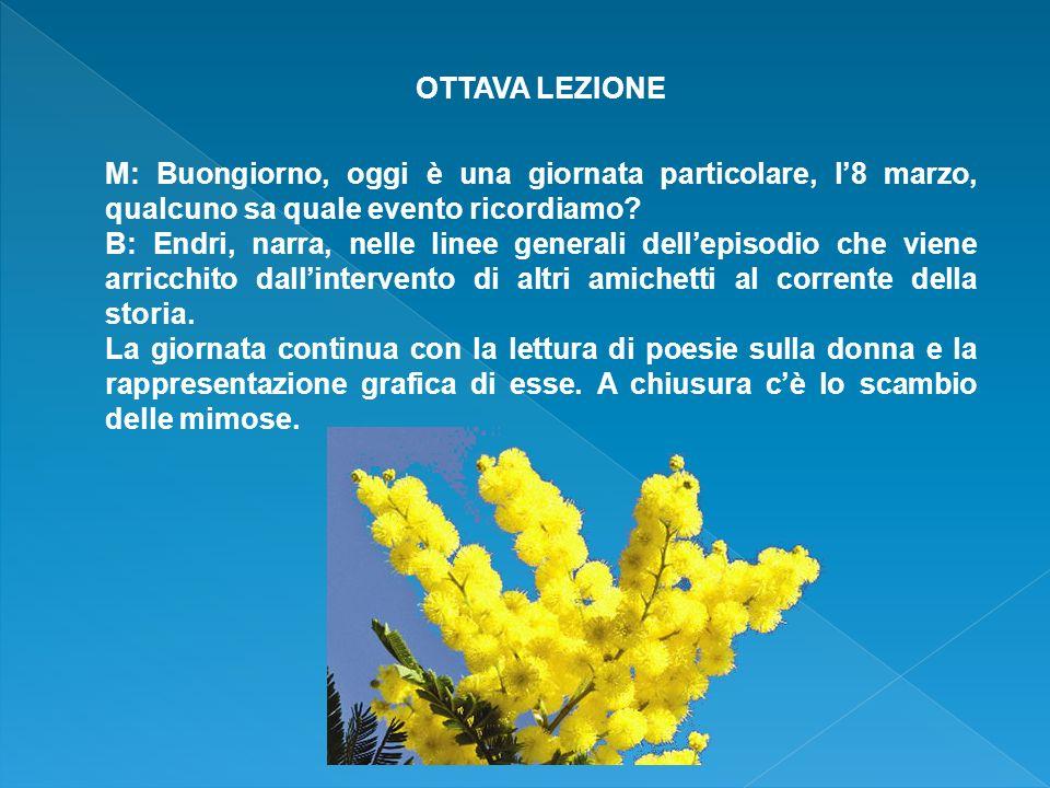 OTTAVA LEZIONE M: Buongiorno, oggi è una giornata particolare, l'8 marzo, qualcuno sa quale evento ricordiamo