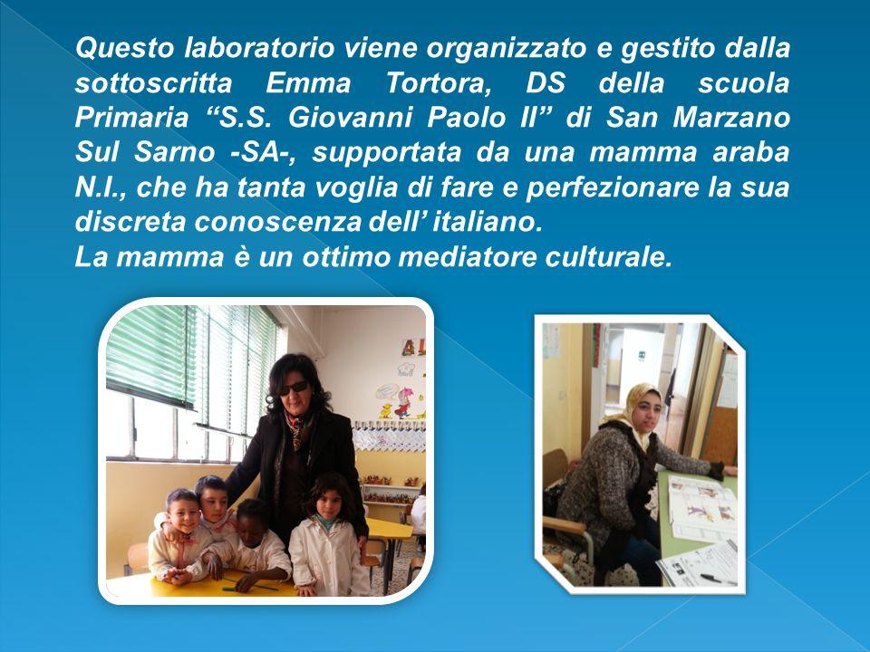 Questo laboratorio viene organizzato e gestito dalla sottoscritta Emma Tortora, DS della scuola Primaria S.S. Giovanni Paolo II di San Marzano Sul Sarno -SA-, supportata da una mamma araba N.I., che ha tanta voglia di fare e perfezionare la sua discreta conoscenza dell' italiano.