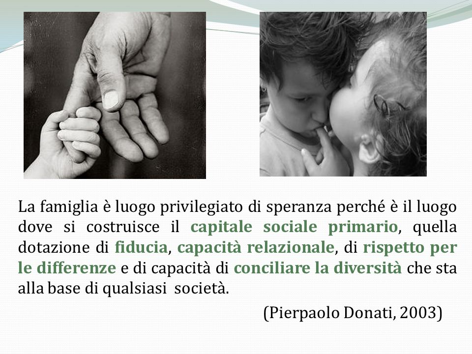 La famiglia è luogo privilegiato di speranza perché è il luogo dove si costruisce il capitale sociale primario, quella dotazione di fiducia, capacità relazionale, di rispetto per le differenze e di capacità di conciliare la diversità che sta alla base di qualsiasi società.