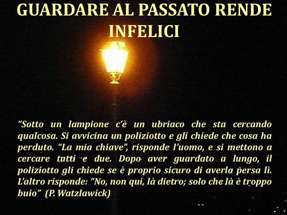 GUARDARE AL PASSATO RENDE INFELICI