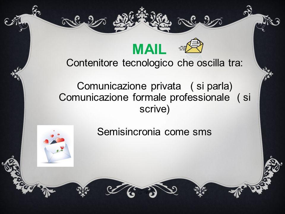 MAIL Contenitore tecnologico che oscilla tra: Comunicazione privata ( si parla) Comunicazione formale professionale ( si scrive) Semisincronia come sms