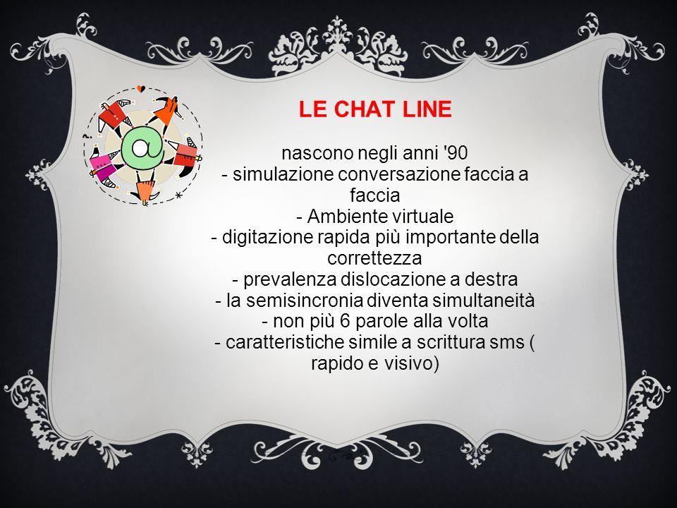 LE CHAT LINE nascono negli anni 90 - simulazione conversazione faccia a faccia - Ambiente virtuale - digitazione rapida più importante della correttezza - prevalenza dislocazione a destra - la semisincronia diventa simultaneità - non più 6 parole alla volta - caratteristiche simile a scrittura sms ( rapido e visivo)