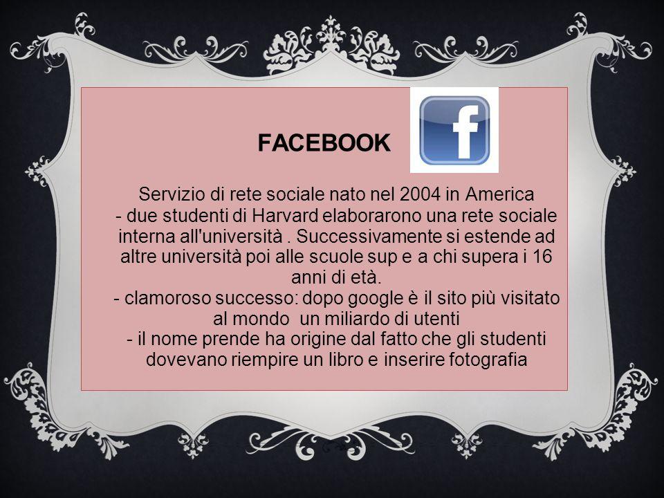 FACEBOOK Servizio di rete sociale nato nel 2004 in America - due studenti di Harvard elaborarono una rete sociale interna all università .