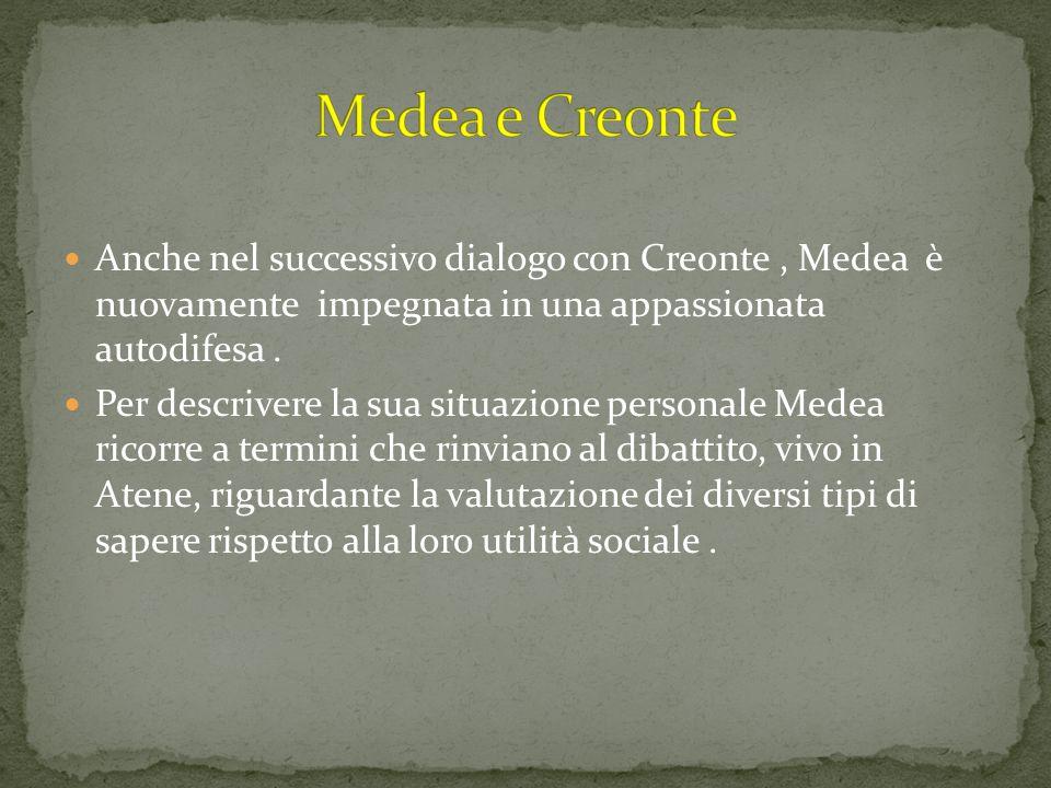 Medea e Creonte Anche nel successivo dialogo con Creonte , Medea è nuovamente impegnata in una appassionata autodifesa .