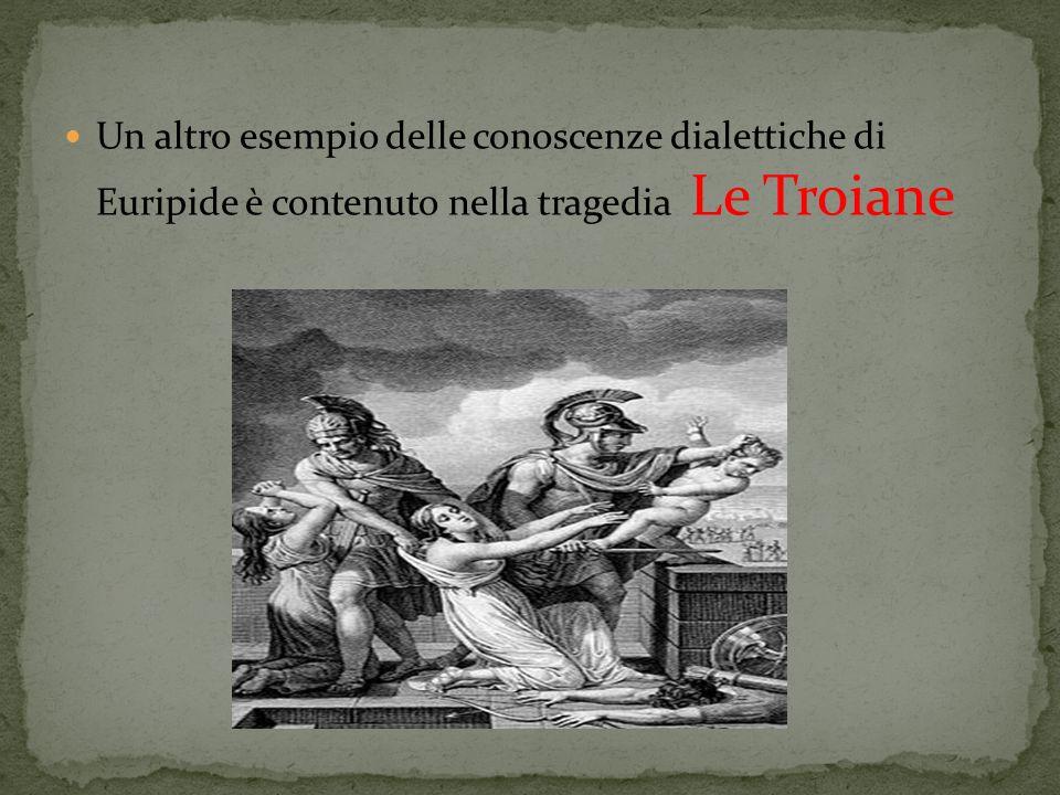 Un altro esempio delle conoscenze dialettiche di Euripide è contenuto nella tragedia Le Troiane