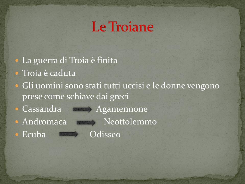 Le Troiane La guerra di Troia è finita Troia è caduta