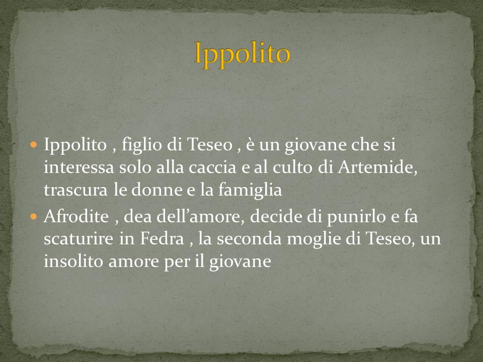 Ippolito Ippolito , figlio di Teseo , è un giovane che si interessa solo alla caccia e al culto di Artemide, trascura le donne e la famiglia.