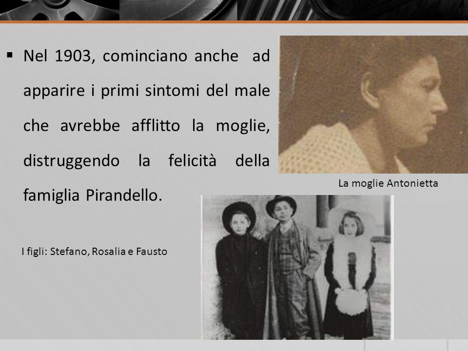 Nel 1903, cominciano anche ad apparire i primi sintomi del male che avrebbe afflitto la moglie, distruggendo la felicità della famiglia Pirandello.