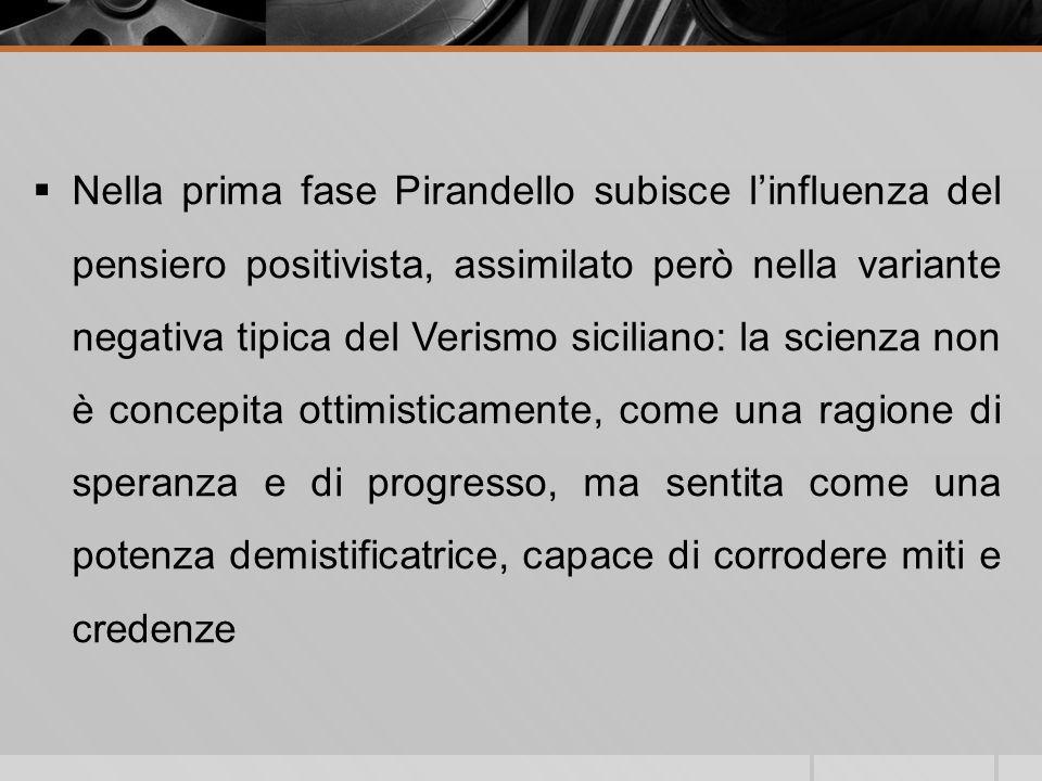 Nella prima fase Pirandello subisce l'influenza del pensiero positivista, assimilato però nella variante negativa tipica del Verismo siciliano: la scienza non è concepita ottimisticamente, come una ragione di speranza e di progresso, ma sentita come una potenza demistificatrice, capace di corrodere miti e credenze