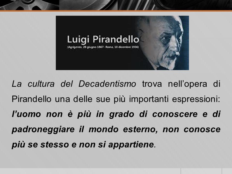 La cultura del Decadentismo trova nell'opera di Pirandello una delle sue più importanti espressioni: l'uomo non è più in grado di conoscere e di padroneggiare il mondo esterno, non conosce più se stesso e non si appartiene.