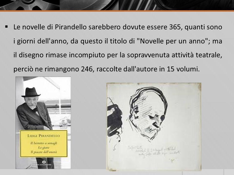 Le novelle di Pirandello sarebbero dovute essere 365, quanti sono i giorni dell anno, da questo il titolo di Novelle per un anno ; ma il disegno rimase incompiuto per la sopravvenuta attività teatrale, perciò ne rimangono 246, raccolte dall autore in 15 volumi.