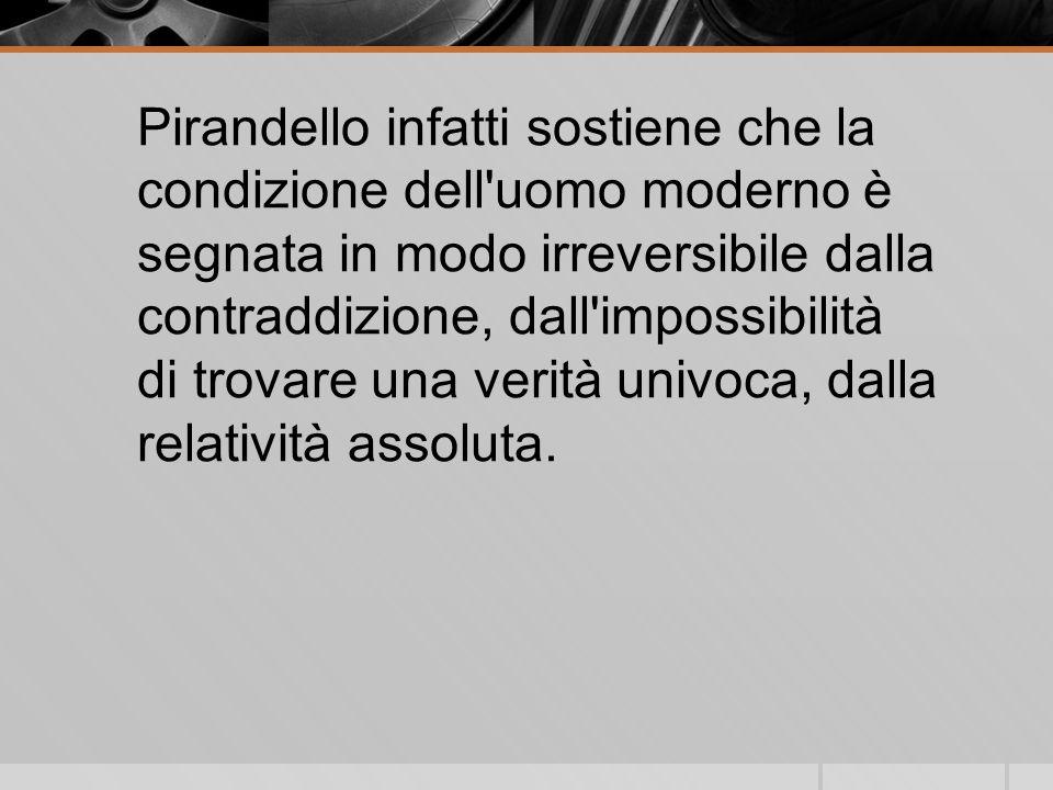 Pirandello infatti sostiene che la condizione dell uomo moderno è segnata in modo irreversibile dalla contraddizione, dall impossibilità di trovare una verità univoca, dalla relatività assoluta.