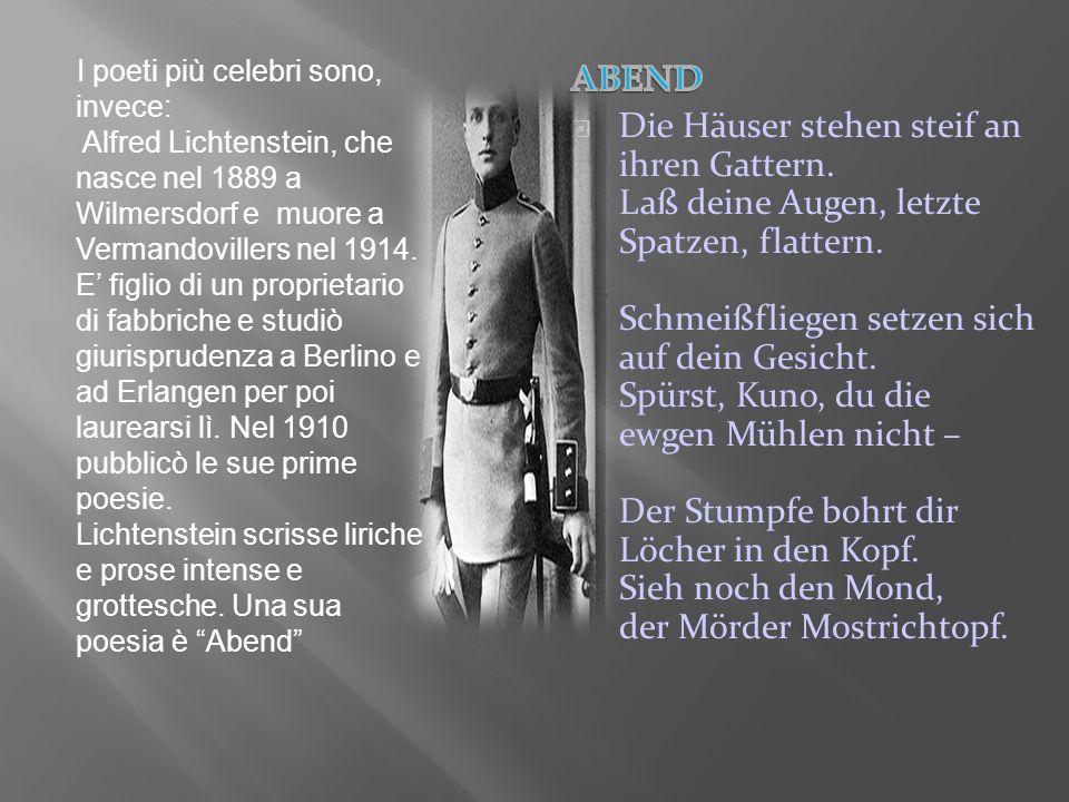 I poeti più celebri sono, invece: Alfred Lichtenstein, che nasce nel 1889 a Wilmersdorf e muore a Vermandovillers nel 1914. E' figlio di un proprietario di fabbriche e studiò giurisprudenza a Berlino e ad Erlangen per poi laurearsi lì. Nel 1910 pubblicò le sue prime poesie. Lichtenstein scrisse liriche e prose intense e grottesche. Una sua poesia è Abend