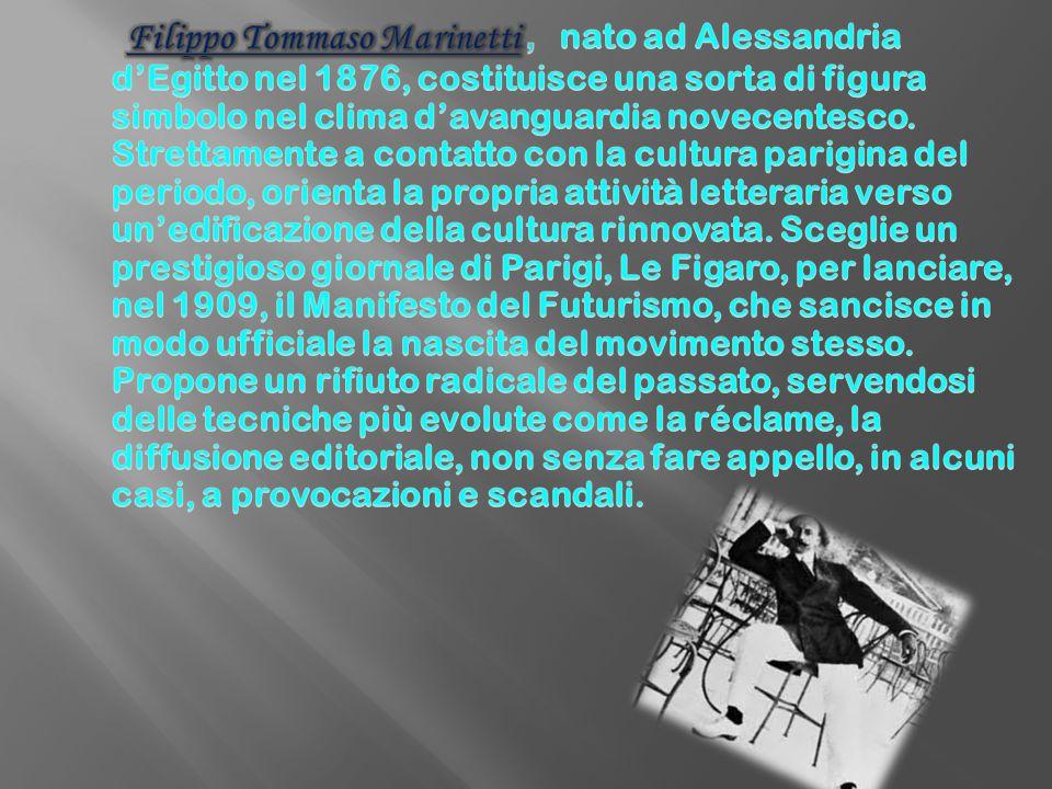 Filippo Tommaso Marinetti, nato ad Alessandria d'Egitto nel 1876, costituisce una sorta di figura simbolo nel clima d'avanguardia novecentesco.