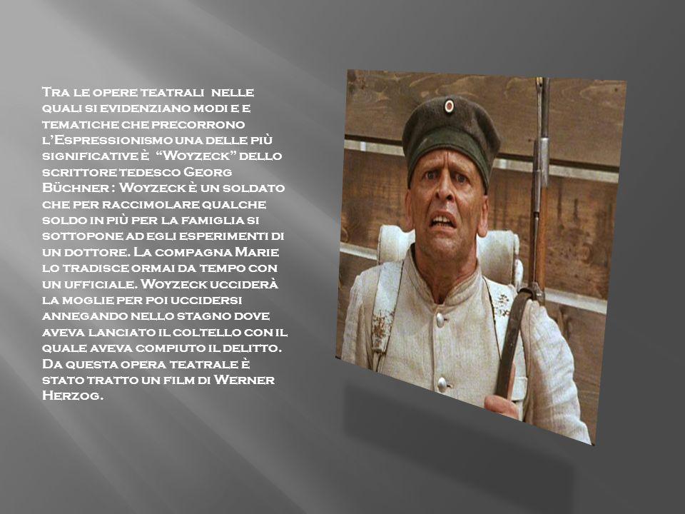 Tra le opere teatrali nelle quali si evidenziano modi e e tematiche che precorrono l'Espressionismo una delle più significative è Woyzeck dello scrittore tedesco Georg Büchner : Woyzeck è un soldato che per raccimolare qualche soldo in più per la famiglia si sottopone ad egli esperimenti di un dottore.