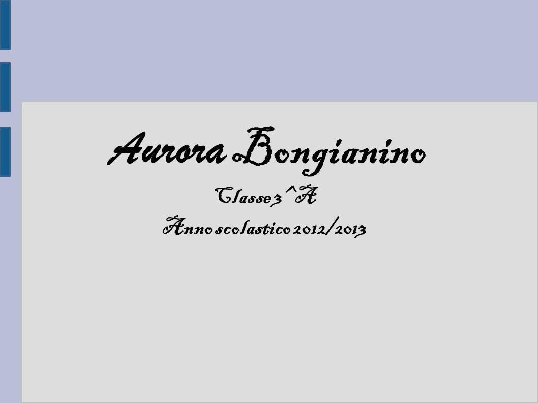 Aurora Bongianino Classe 3^A Anno scolastico 2012/2013