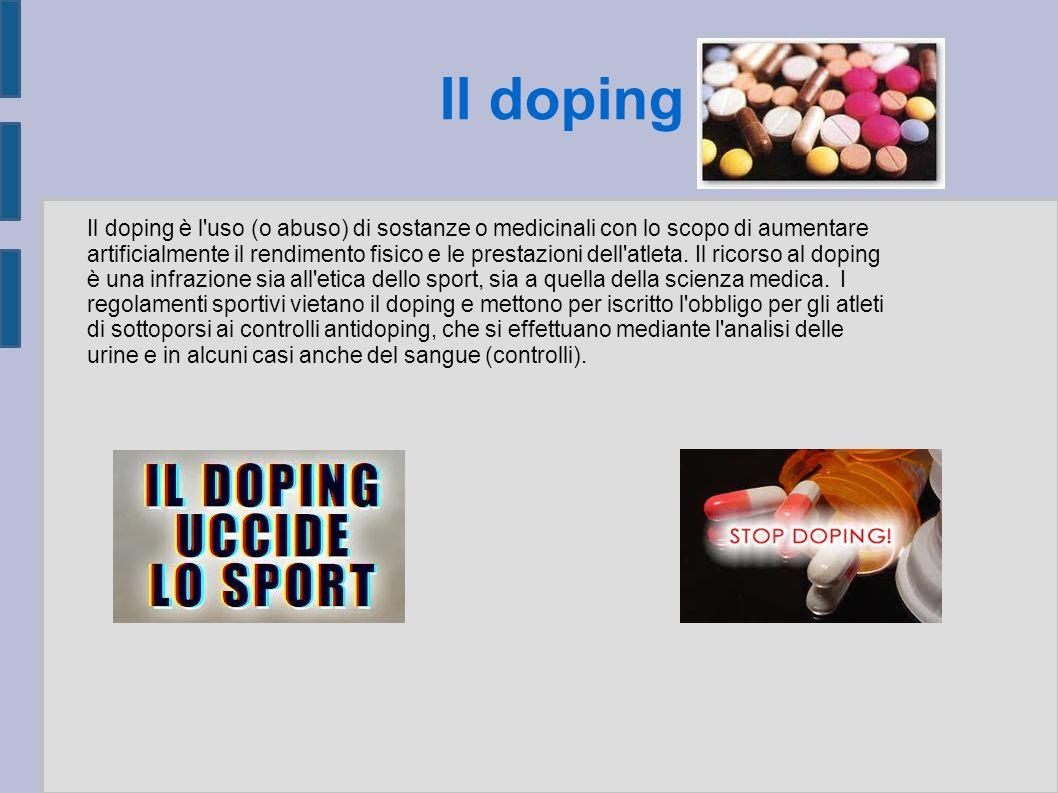 Il doping è l uso (o abuso) di sostanze o medicinali con lo scopo di aumentare artificialmente il rendimento fisico e le prestazioni dell atleta. Il ricorso al doping è una infrazione sia all etica dello sport, sia a quella della scienza medica. I regolamenti sportivi vietano il doping e mettono per iscritto l obbligo per gli atleti di sottoporsi ai controlli antidoping, che si effettuano mediante l analisi delle urine e in alcuni casi anche del sangue (controlli).