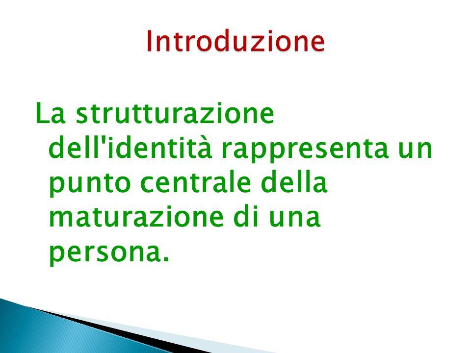 Introduzione La strutturazione dell identità rappresenta un punto centrale della maturazione di una persona.