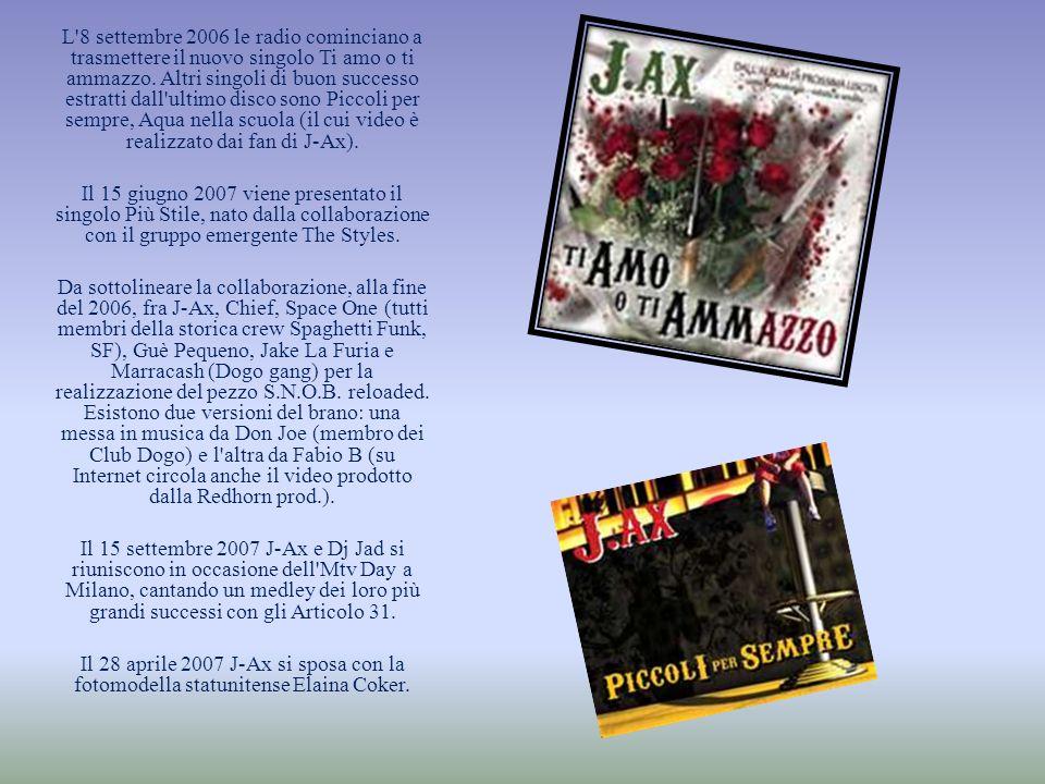 L 8 settembre 2006 le radio cominciano a trasmettere il nuovo singolo Ti amo o ti ammazzo. Altri singoli di buon successo estratti dall ultimo disco sono Piccoli per sempre, Aqua nella scuola (il cui video è realizzato dai fan di J-Ax).