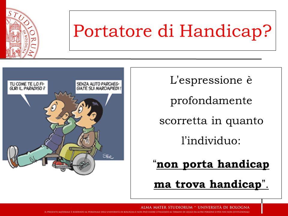 Portatore di Handicap L'espressione è profondamente scorretta in quanto l'individuo: non porta handicap ma trova handicap .