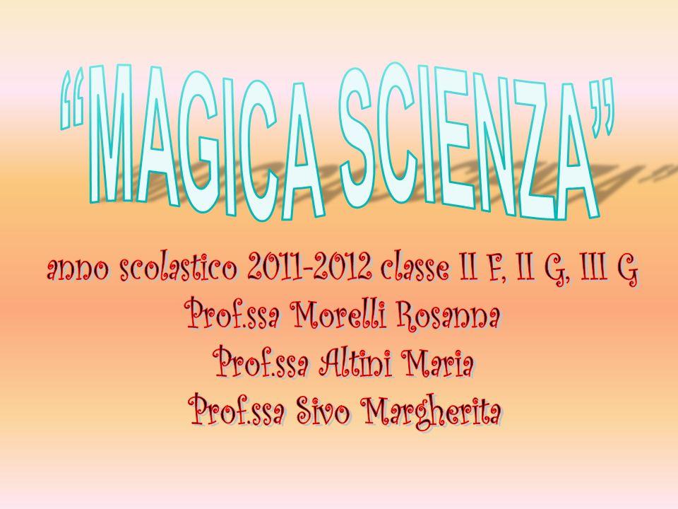 MAGICA SCIENZA anno scolastico 2011-2012 classe II F, II G, III G