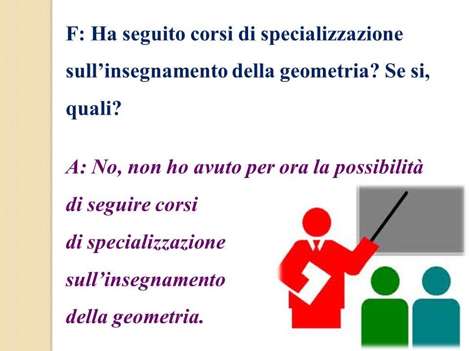 F: Ha seguito corsi di specializzazione sull'insegnamento della geometria Se si, quali