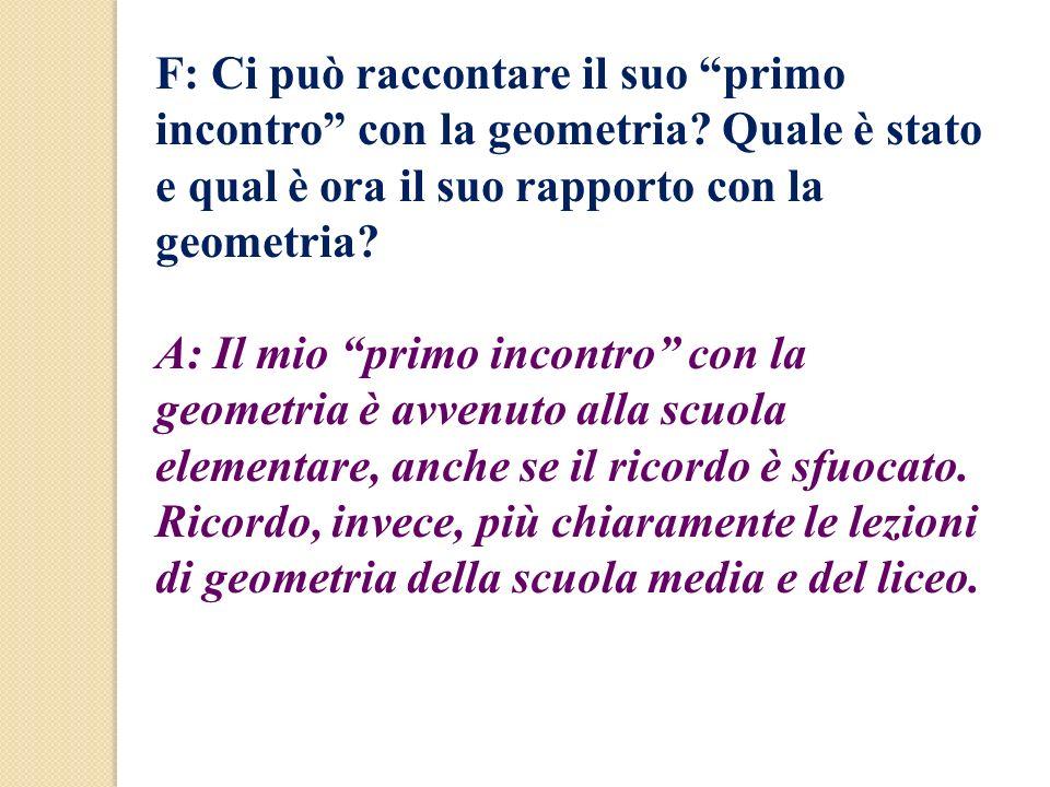 F: Ci può raccontare il suo primo incontro con la geometria