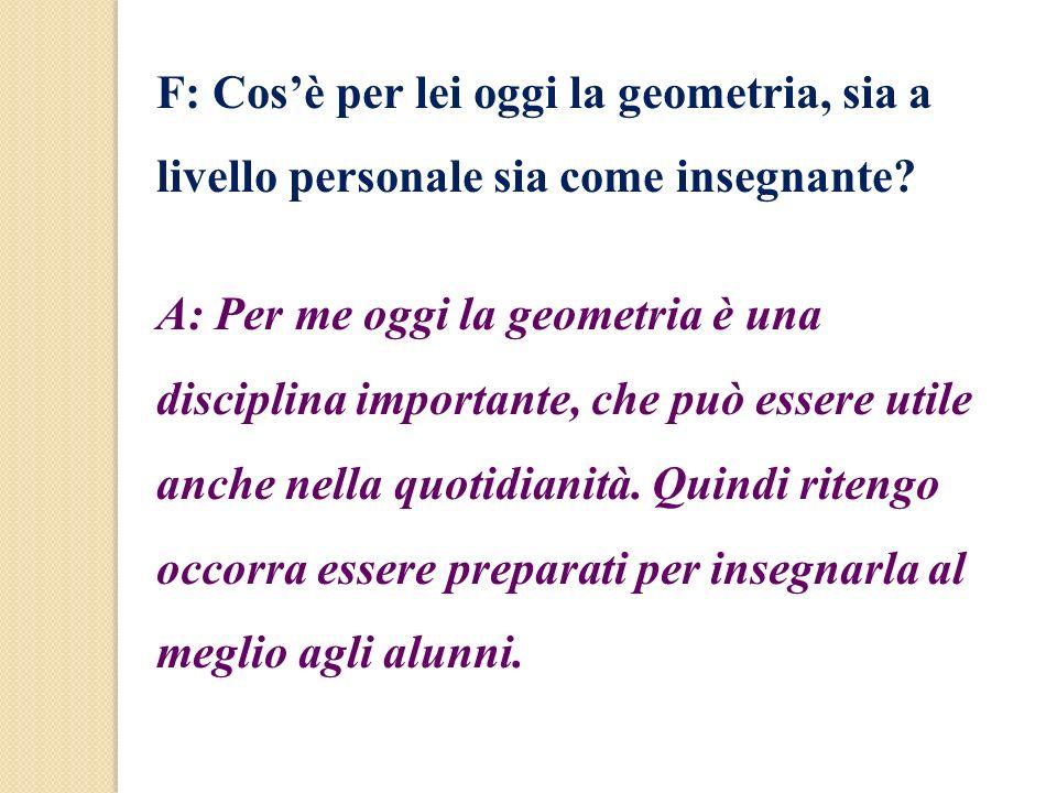 F: Cos'è per lei oggi la geometria, sia a livello personale sia come insegnante