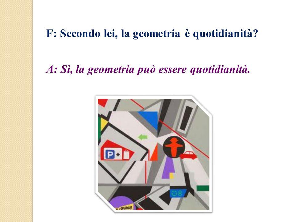 F: Secondo lei, la geometria è quotidianità