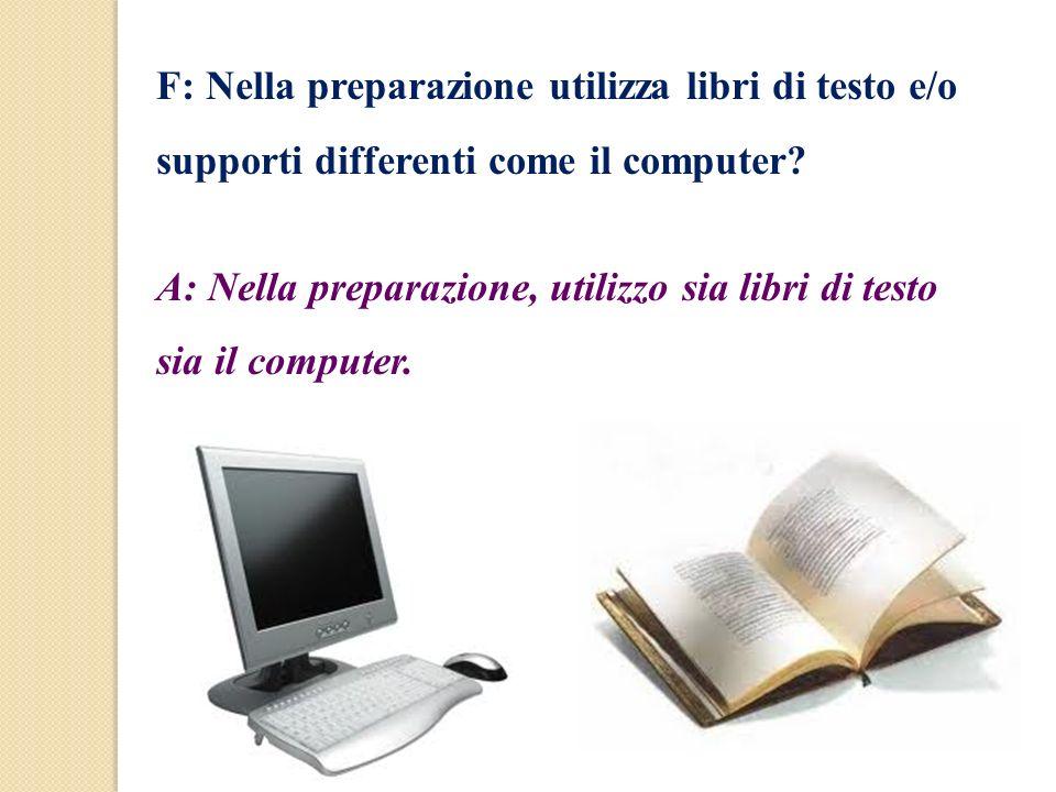 F: Nella preparazione utilizza libri di testo e/o supporti differenti come il computer