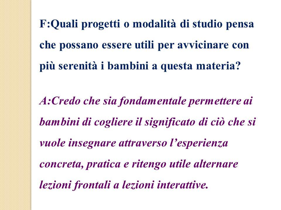 F:Quali progetti o modalità di studio pensa che possano essere utili per avvicinare con più serenità i bambini a questa materia